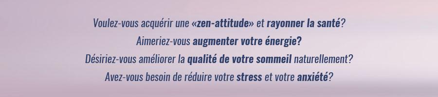 Voulez-vous acquérir une «zen-attitude» et rayonner la santé? Aimeriez-vous augmenter votre énergie? Désiriez-vous améliorer la qualité de votre sommeil naturellement? Avez-vous besoin de réduire votre stress et votre anxiété?